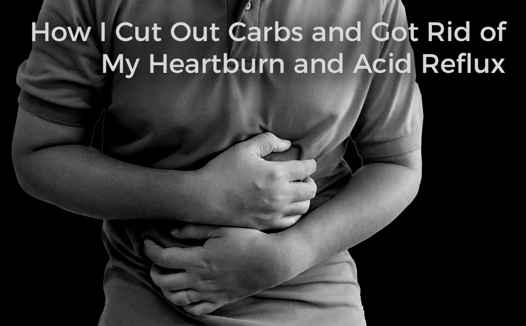 how-i-cut-out-carbs-and-got-rid-of-acid-reflux-and-heartburn-tips